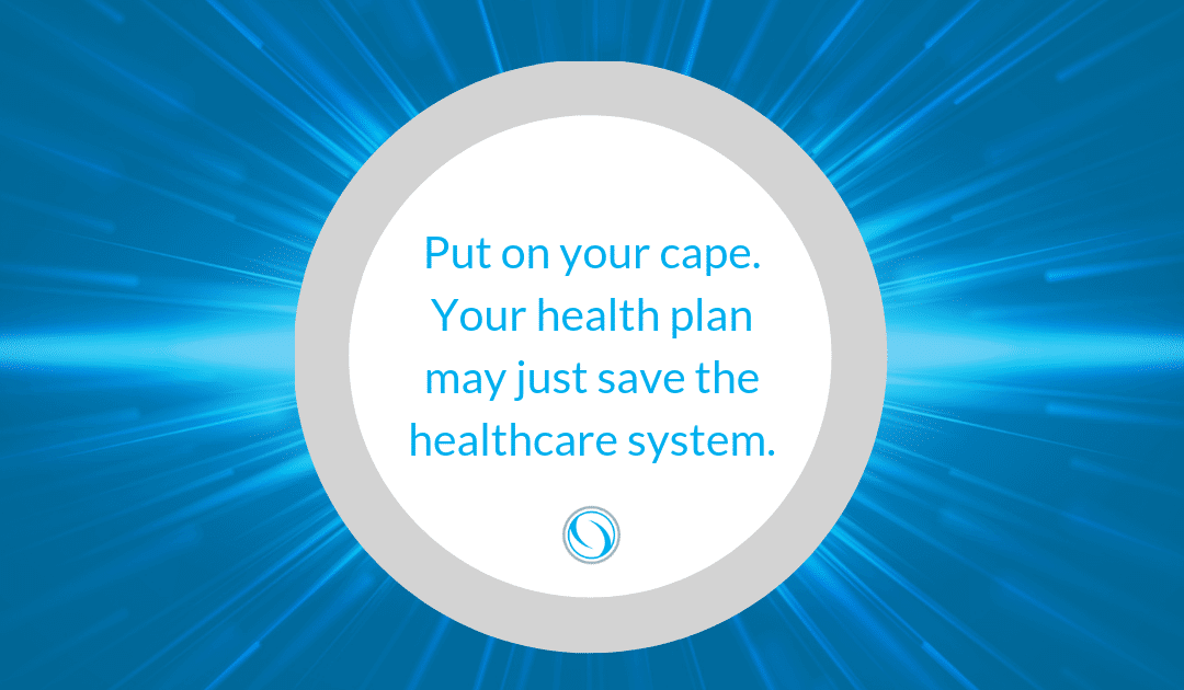 Put on your cape. Your health plan may just save the healthcare system.