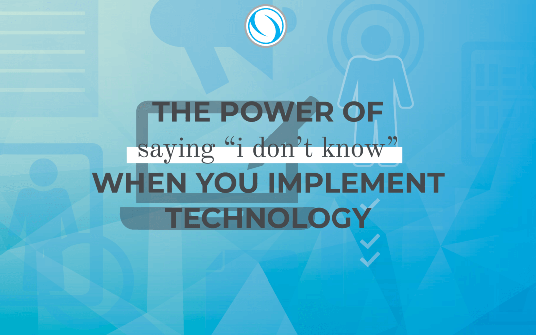 """The Power of Saying """"I Don't Know"""" When You Implement Technology"""