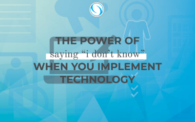 "The Power of Saying ""I Don't Know"" When You Implement Technology"