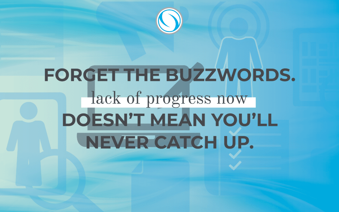Forget the Buzzwords. Lack of progress now doesn't mean you'll never catch up.