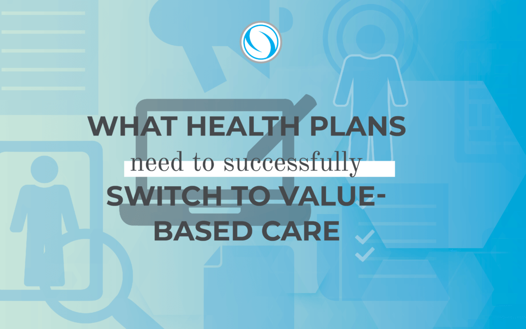 What Health Plans Need to Successfully Switch to Value-Based Care