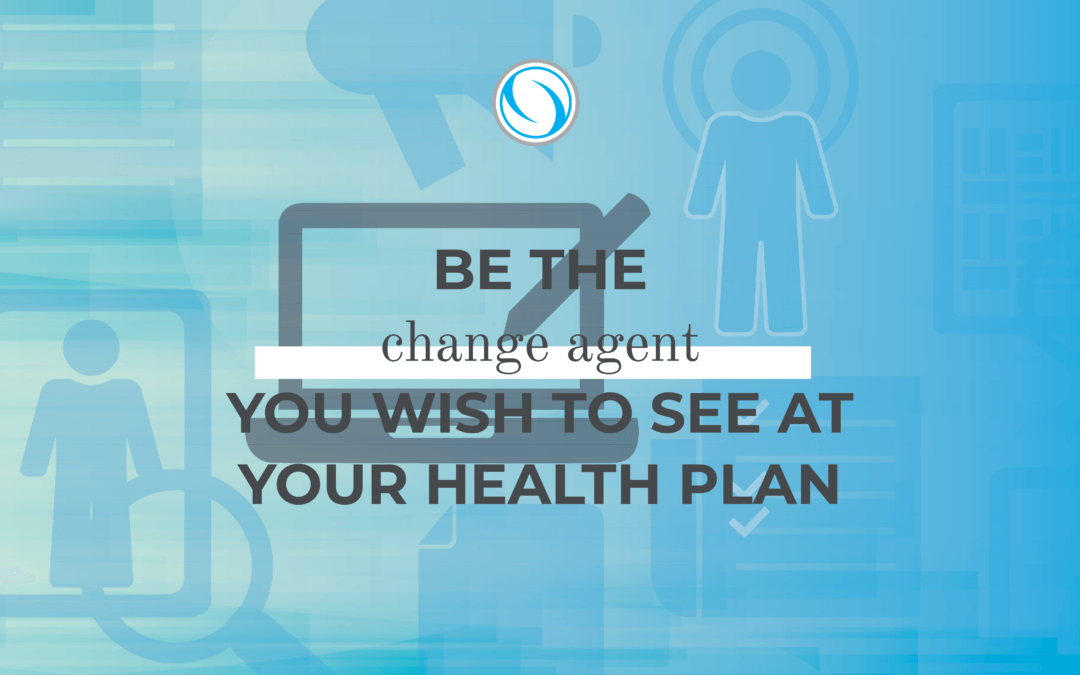 Be the change agent you wish to see at your health plan