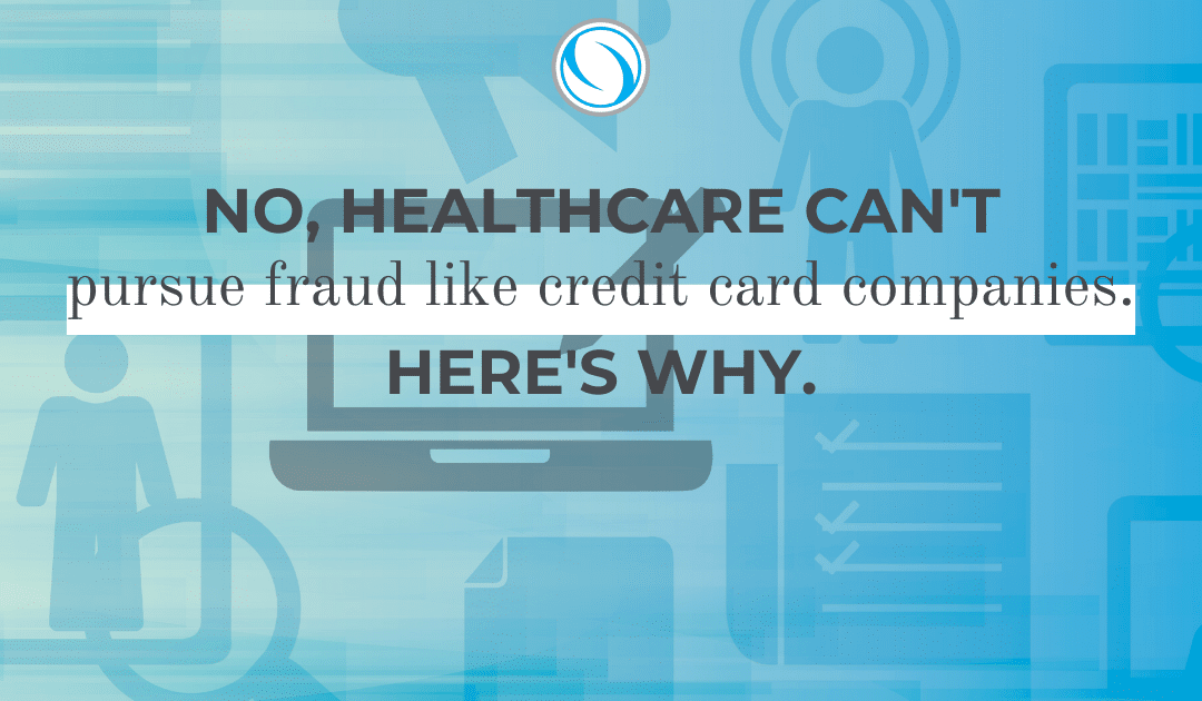 No, Healthcare Can't Pursue Fraud like Credit Card Companies. Here's Why.