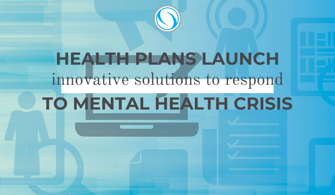Health Plans Launch Innovative Solutions to Respond to Mental Health Crisis