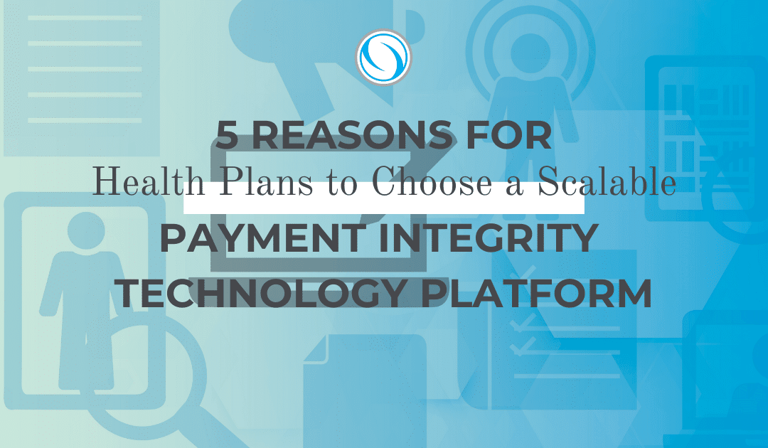 5 Reasons for Health Plans to Choose a Scalable Payment Integrity Technology Platform