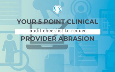 Your 5 Point Clinical Audit Checklist to Reduce Provider Abrasion
