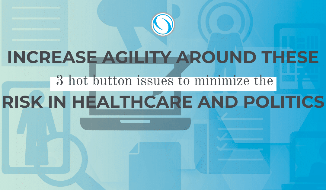 Increase Agility Around These 3 Hot Button Issues to Minimize Risk in Healthcare and Politics